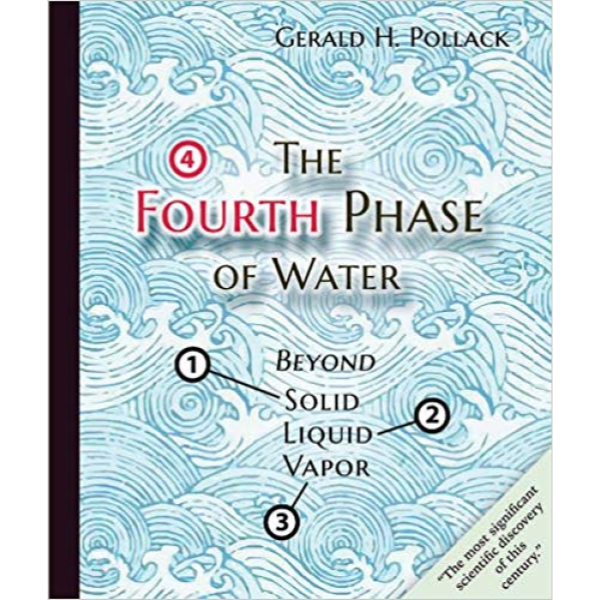 The Fourth Phase of Water by Gerald H. Pollack